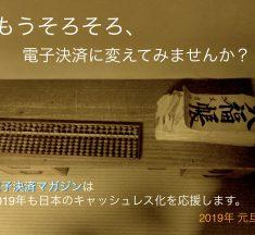 電子決済マガジンは2019年も日本のキャッシュレス化を応援します。